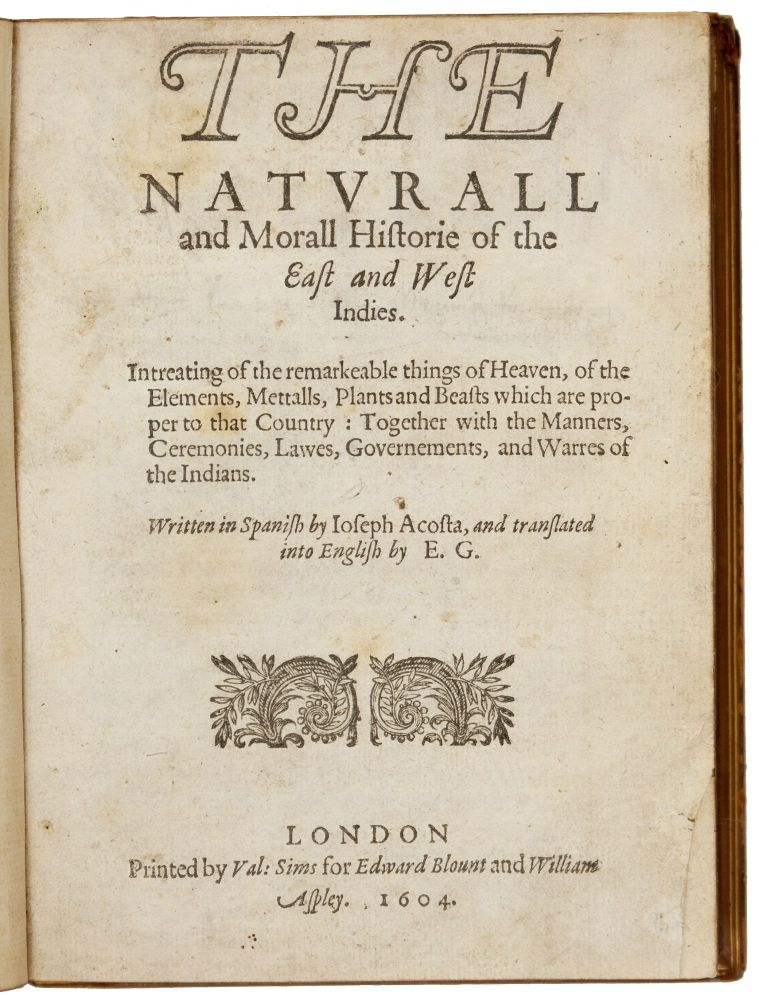 The Naturall and Morall Historie of the East and West Indies. Written in Spanish… and translated into English by E.G. Joseph ACOSTA.